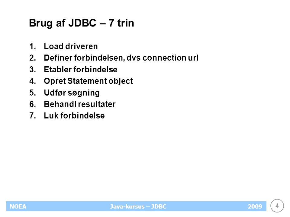 4 NOEA2009Java-kursus – JDBC Brug af JDBC – 7 trin 1.Load driveren 2.Definer forbindelsen, dvs connection url 3.Etabler forbindelse 4.Opret Statement object 5.Udfør søgning 6.Behandl resultater 7.Luk forbindelse