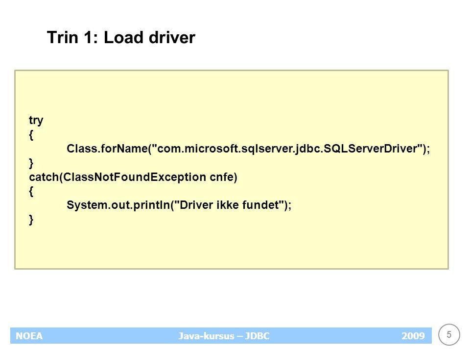 5 NOEA2009Java-kursus – JDBC Trin 1: Load driver try { Class.forName( com.microsoft.sqlserver.jdbc.SQLServerDriver ); } catch(ClassNotFoundException cnfe) { System.out.println( Driver ikke fundet ); }