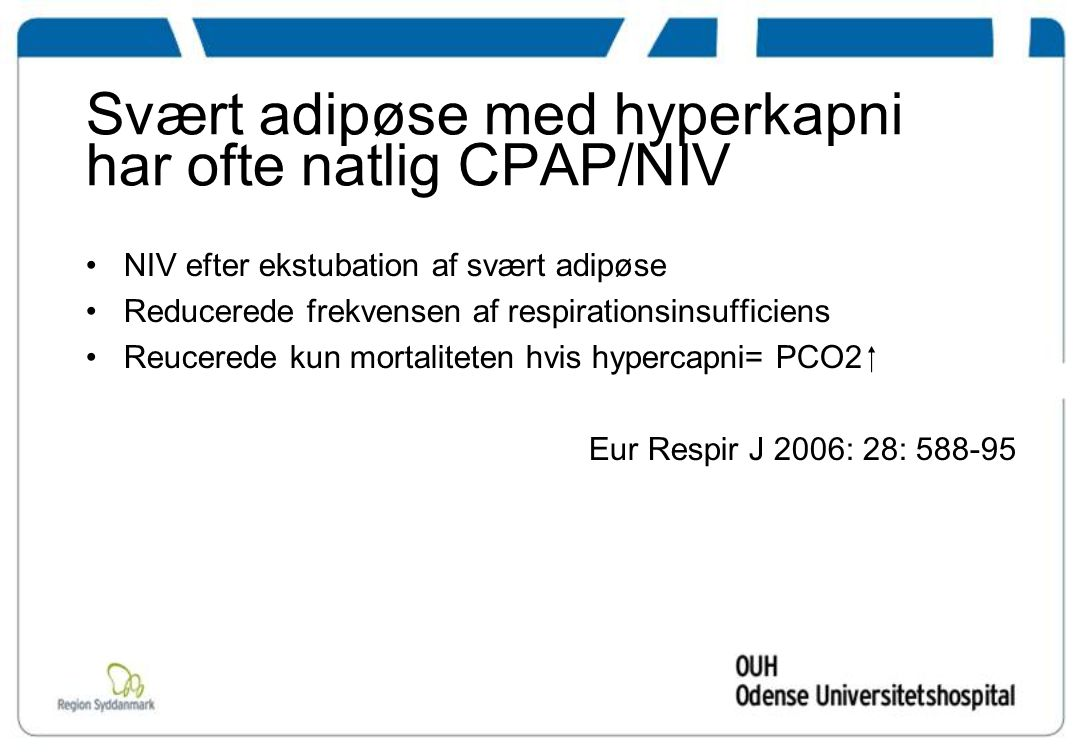 Svært adipøse med hyperkapni har ofte natlig CPAP/NIV NIV efter ekstubation af svært adipøse Reducerede frekvensen af respirationsinsufficiens Reucerede kun mortaliteten hvis hypercapni= PCO2  Eur Respir J 2006: 28: 588-95