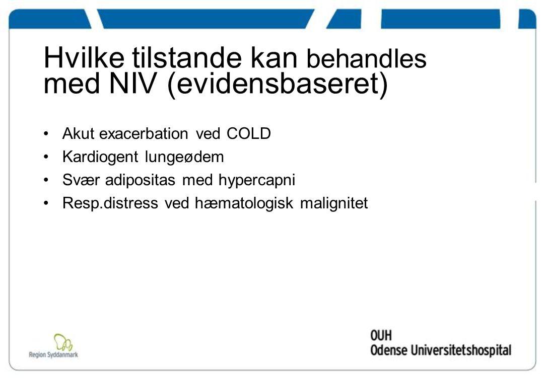 Hvilke tilstande kan behandles med NIV (evidensbaseret) Akut exacerbation ved COLD Kardiogent lungeødem Svær adipositas med hypercapni Resp.distress ved hæmatologisk malignitet