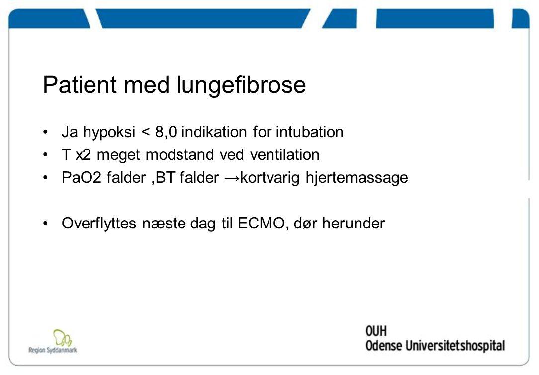 Patient med lungefibrose Ja hypoksi < 8,0 indikation for intubation T x2 meget modstand ved ventilation PaO2 falder,BT falder →kortvarig hjertemassage Overflyttes næste dag til ECMO, dør herunder