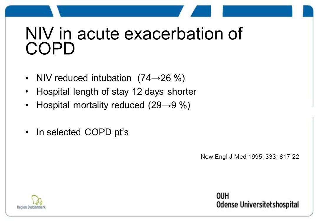 NIV in acute exacerbation of COPD NIV reduced intubation (74→26 %) Hospital length of stay 12 days shorter Hospital mortality reduced (29→9 %) In selected COPD pt's New Engl J Med 1995; 333: 817-22
