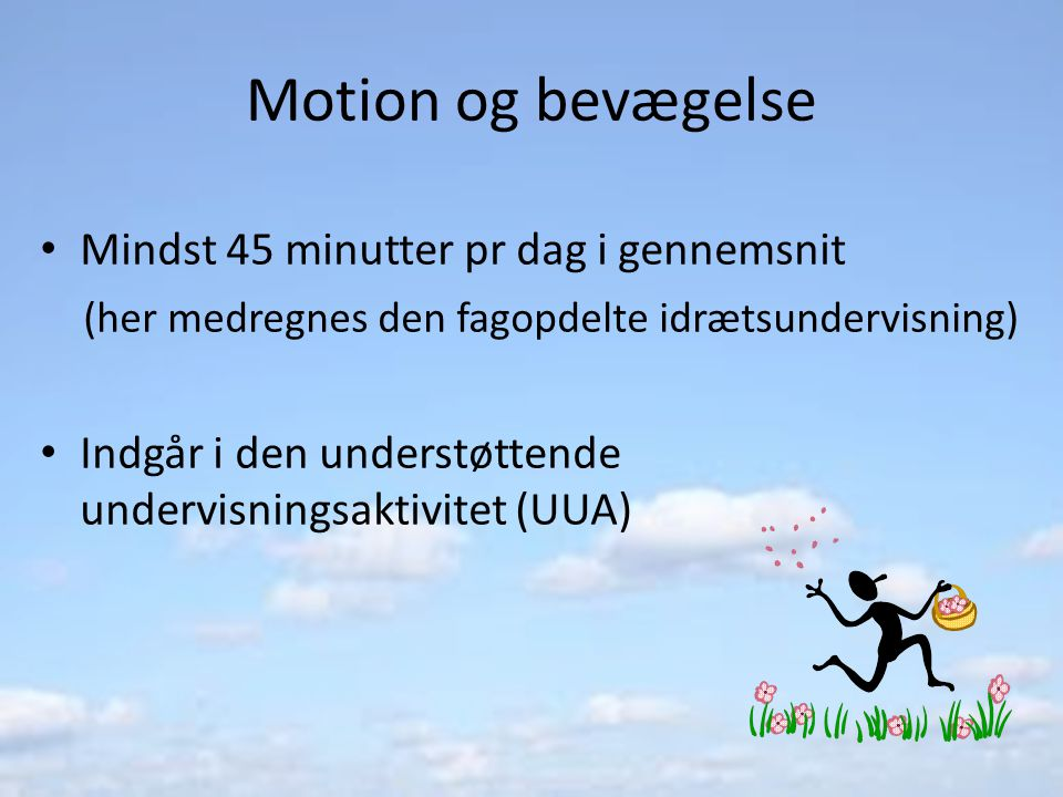 Motion og bevægelse Mindst 45 minutter pr dag i gennemsnit (her medregnes den fagopdelte idrætsundervisning) Indgår i den understøttende undervisningsaktivitet (UUA)