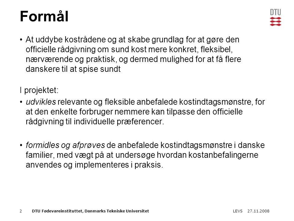 27.11.2008LEVS2DTU Fødevareinstituttet, Danmarks Tekniske Universitet Formål At uddybe kostrådene og at skabe grundlag for at gøre den officielle rådgivning om sund kost mere konkret, fleksibel, nærværende og praktisk, og dermed mulighed for at få flere danskere til at spise sundt I projektet: udvikles relevante og fleksible anbefalede kostindtagsmønstre, for at den enkelte forbruger nemmere kan tilpasse den officielle rådgivning til individuelle præferencer.