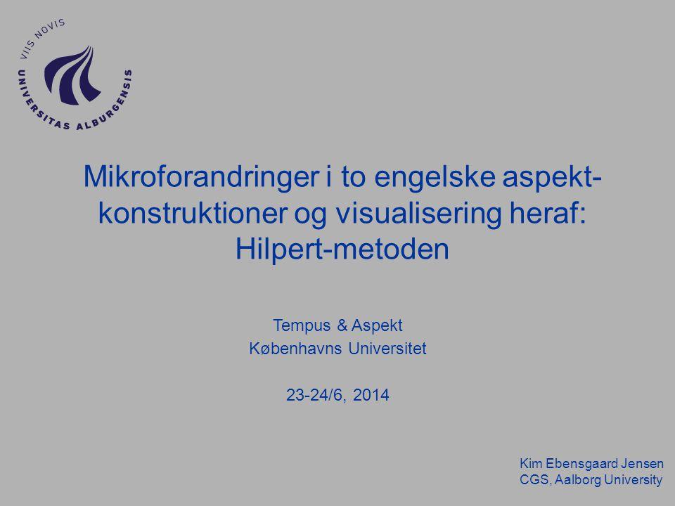 Kim Ebensgaard Jensen CGS, Aalborg University Mikroforandringer i to engelske aspekt- konstruktioner og visualisering heraf: Hilpert-metoden Tempus & Aspekt Københavns Universitet 23-24/6, 2014