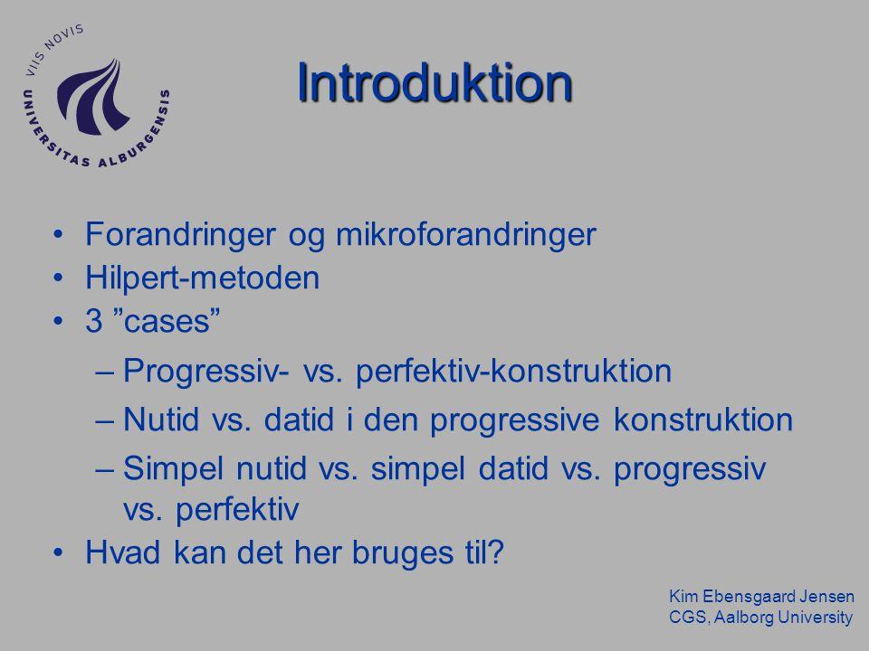 Kim Ebensgaard Jensen CGS, Aalborg University Introduktion Forandringer og mikroforandringer Hilpert-metoden 3 cases –Progressiv- vs.