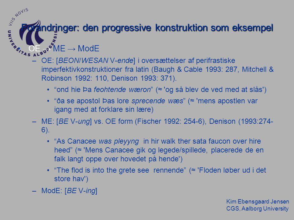 Kim Ebensgaard Jensen CGS, Aalborg University Forandringer: den progressive konstruktion som eksempel OE → ME → ModE –OE: [BEON/WESAN V-ende] i oversættelser af perifrastiske imperfektivkonstruktioner fra latin (Baugh & Cable 1993: 287, Mitchell & Robinson 1992: 110, Denison 1993: 371).