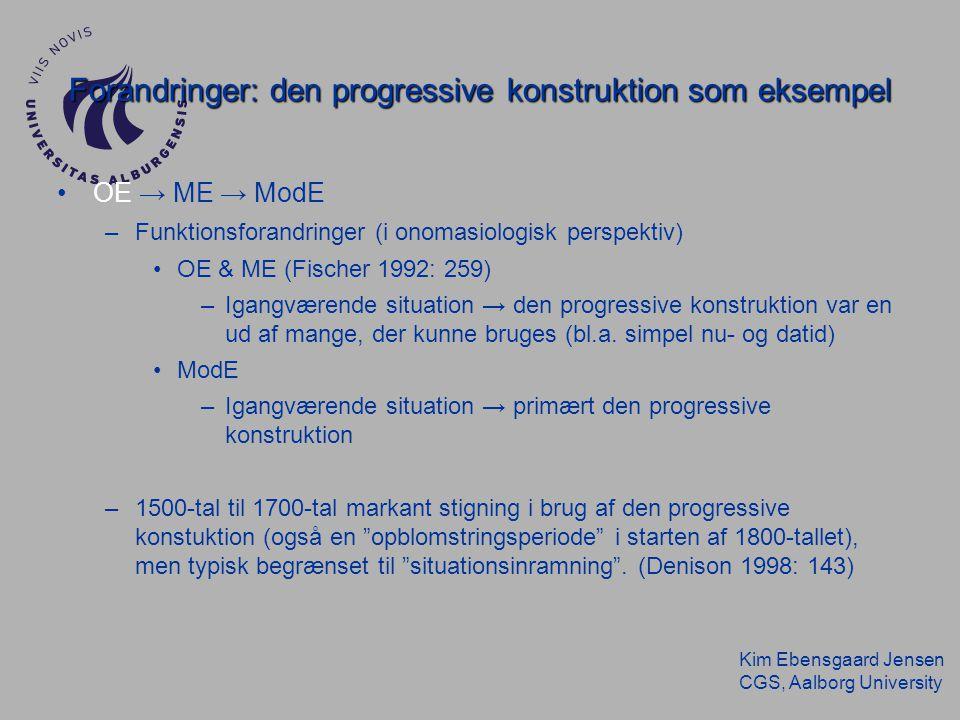 Kim Ebensgaard Jensen CGS, Aalborg University Forandringer: den progressive konstruktion som eksempel OE → ME → ModE –Funktionsforandringer (i onomasiologisk perspektiv) OE & ME (Fischer 1992: 259) –Igangværende situation → den progressive konstruktion var en ud af mange, der kunne bruges (bl.a.