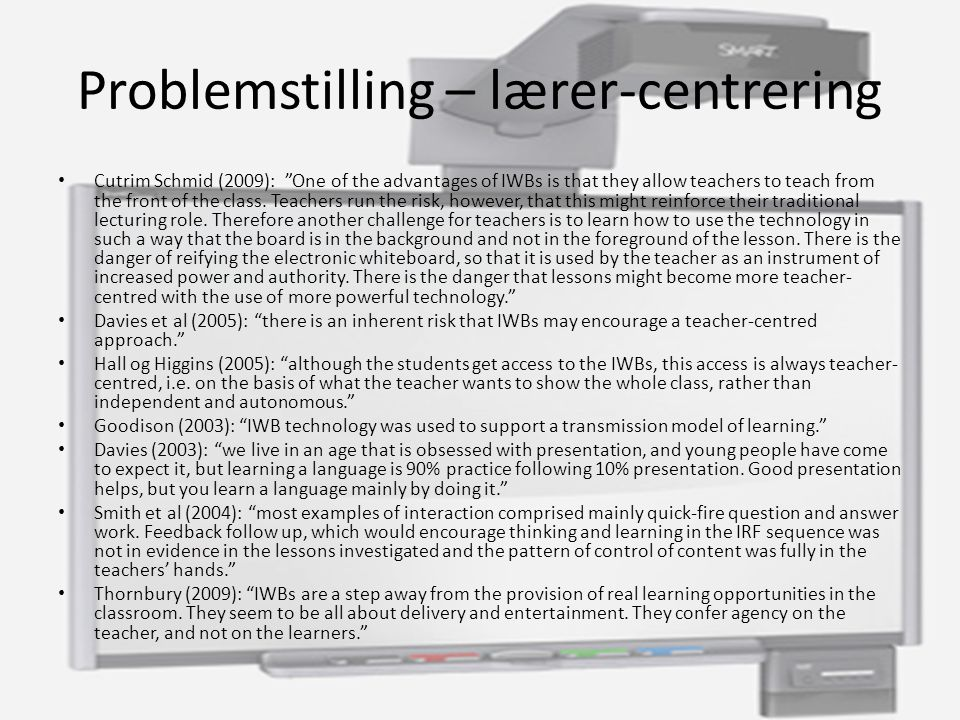 Problemstilling – lærer-centrering Cutrim Schmid (2009): One of the advantages of IWBs is that they allow teachers to teach from the front of the class.