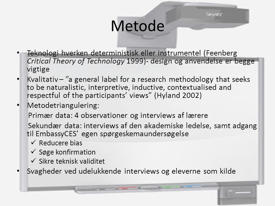 Metode Teknologi hverken deterministisk eller instrumentel (Feenberg Critical Theory of Technology 1999)- design og anvendelse er begge vigtige Kvalitativ – a general label for a research methodology that seeks to be naturalistic, interpretive, inductive, contextualised and respectful of the participants' views (Hyland 2002) Metodetriangulering: Primær data: 4 observationer og interviews af lærere Sekundær data: interviews af den akademiske ledelse, samt adgang til EmbassyCES' egen spørgeskemaundersøgelse Reducere bias Søge konfirmation Sikre teknisk validitet Svagheder ved udelukkende interviews og eleverne som kilde