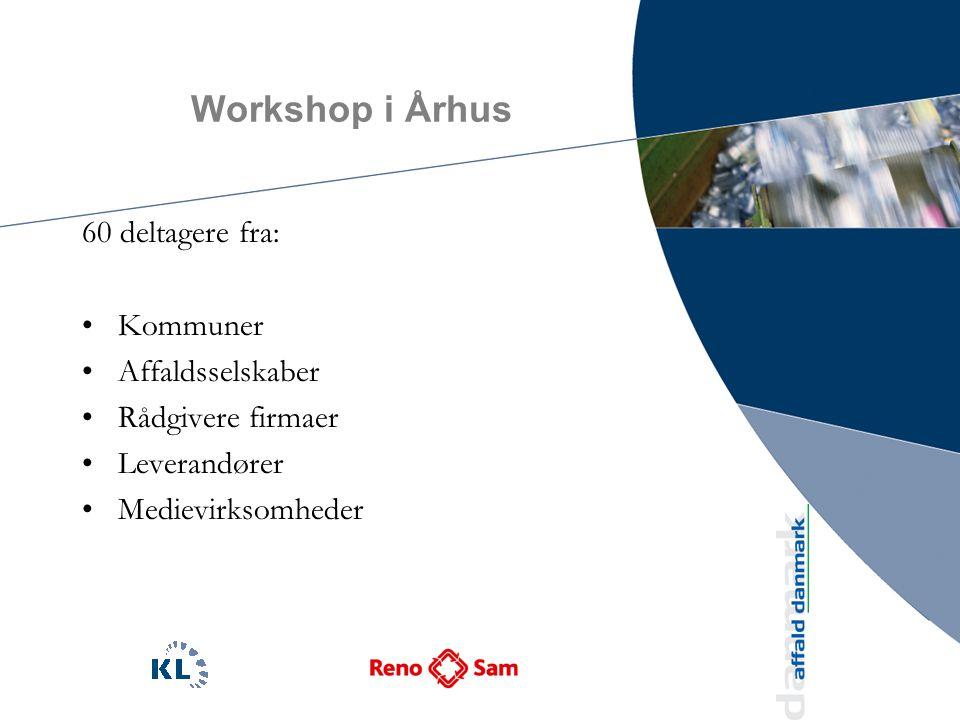Workshop i Århus 60 deltagere fra: Kommuner Affaldsselskaber Rådgivere firmaer Leverandører Medievirksomheder
