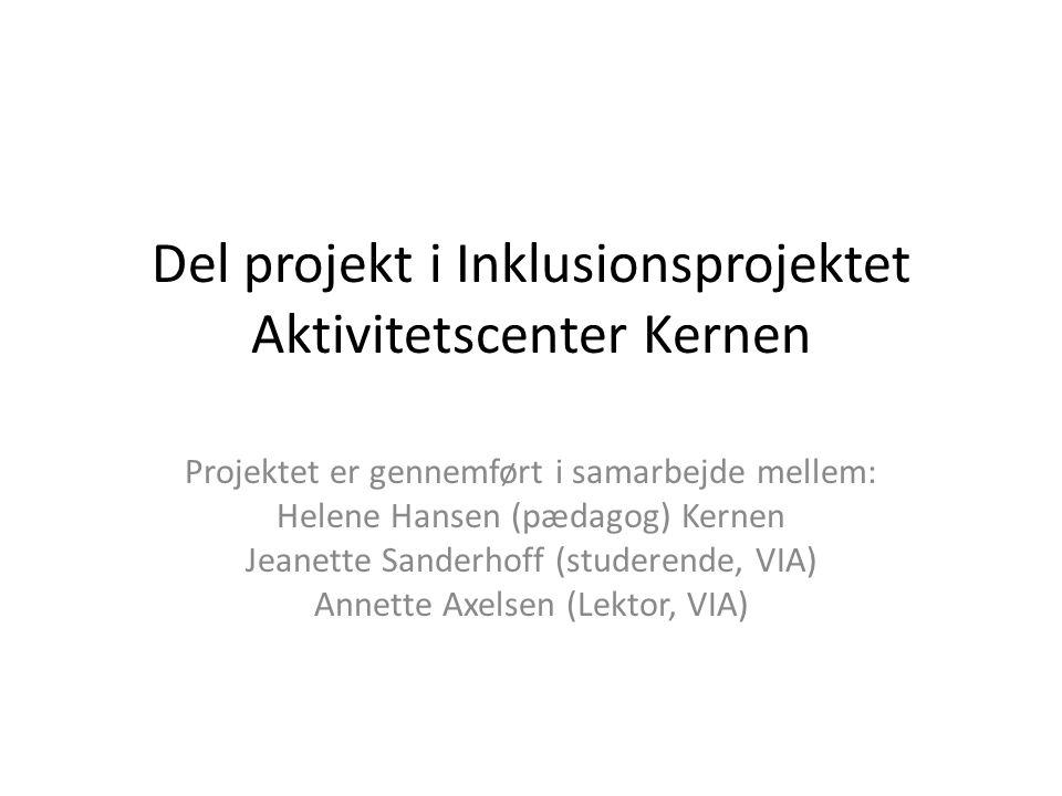 Del projekt i Inklusionsprojektet Aktivitetscenter Kernen Projektet er gennemført i samarbejde mellem: Helene Hansen (pædagog) Kernen Jeanette Sanderhoff (studerende, VIA) Annette Axelsen (Lektor, VIA)