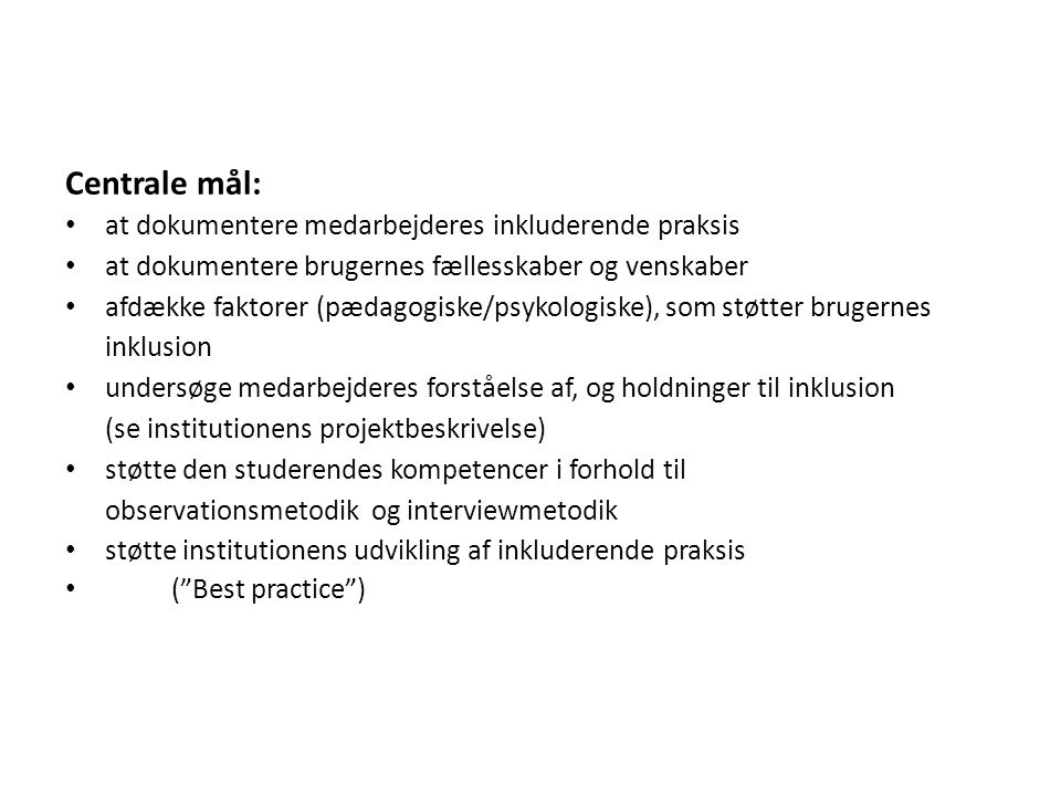 Centrale mål: at dokumentere medarbejderes inkluderende praksis at dokumentere brugernes fællesskaber og venskaber afdække faktorer (pædagogiske/psykologiske), som støtter brugernes inklusion undersøge medarbejderes forståelse af, og holdninger til inklusion (se institutionens projektbeskrivelse) støtte den studerendes kompetencer i forhold til observationsmetodik og interviewmetodik støtte institutionens udvikling af inkluderende praksis ( Best practice )