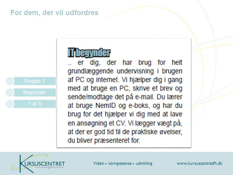 For dem, der vil udfordres Viden – kompetence – udvikling www.kursuscentretfh.dk Gruppe 1 Begynder 1 af 3