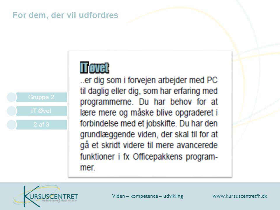 For dem, der vil udfordres Viden – kompetence – udvikling www.kursuscentretfh.dk Gruppe 2 IT Øvet 2 af 3