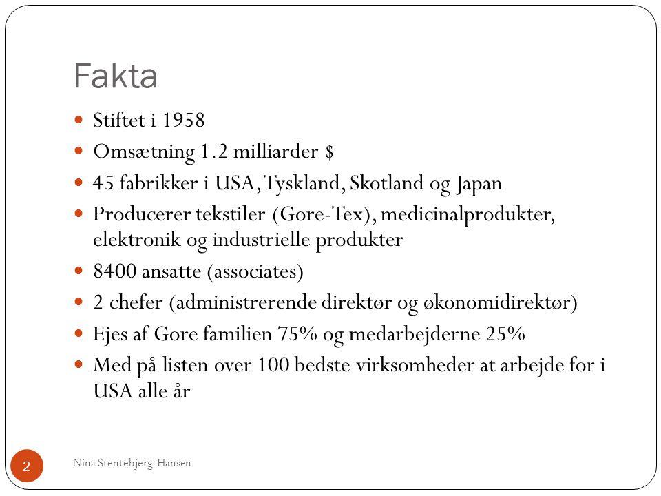 Fakta Nina Stentebjerg-Hansen 2 Stiftet i 1958 Omsætning 1.2 milliarder $ 45 fabrikker i USA, Tyskland, Skotland og Japan Producerer tekstiler (Gore-Tex), medicinalprodukter, elektronik og industrielle produkter 8400 ansatte (associates) 2 chefer (administrerende direktør og økonomidirektør) Ejes af Gore familien 75% og medarbejderne 25% Med på listen over 100 bedste virksomheder at arbejde for i USA alle år
