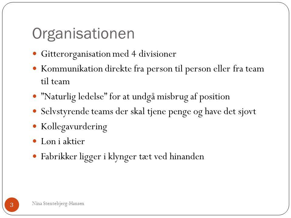 Organisationen Nina Stentebjerg-Hansen 3 Gitterorganisation med 4 divisioner Kommunikation direkte fra person til person eller fra team til team Naturlig ledelse for at undgå misbrug af position Selvstyrende teams der skal tjene penge og have det sjovt Kollegavurdering Løn i aktier Fabrikker ligger i klynger tæt ved hinanden