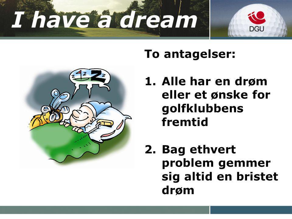 I have a dream To antagelser: 1.Alle har en drøm eller et ønske for golfklubbens fremtid 2.Bag ethvert problem gemmer sig altid en bristet drøm