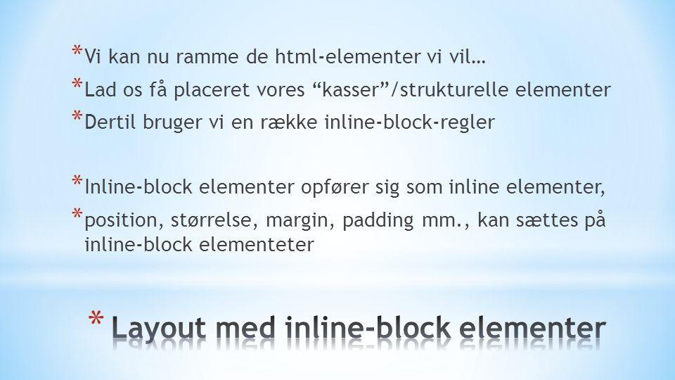 * Vi kan nu ramme de html-elementer vi vil… * Lad os få placeret vores kasser /strukturelle elementer * Dertil bruger vi en række inline-block-regler * Inline-block elementer opfører sig som inline elementer, * position, størrelse, margin, padding mm., kan sættes på inline-block elementeter