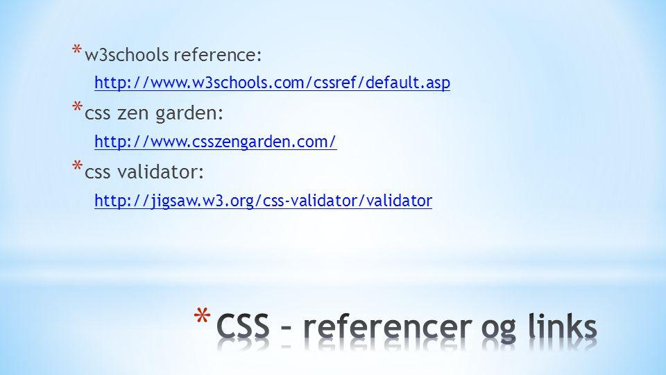 * w3schools reference: http://www.w3schools.com/cssref/default.asp * css zen garden: http://www.csszengarden.com/ * css validator: http://jigsaw.w3.org/css-validator/validator