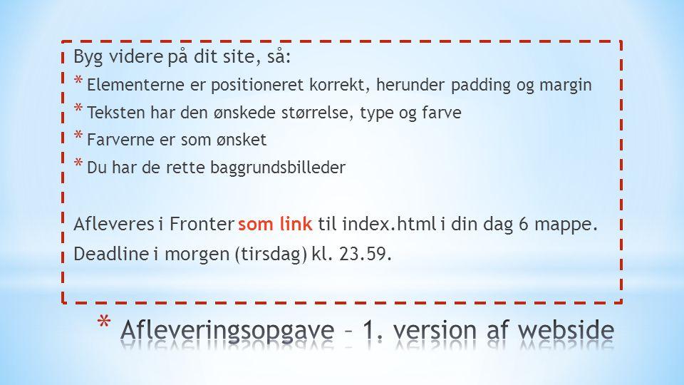 Byg videre på dit site, så: * Elementerne er positioneret korrekt, herunder padding og margin * Teksten har den ønskede størrelse, type og farve * Farverne er som ønsket * Du har de rette baggrundsbilleder Afleveres i Fronter som link til index.html i din dag 6 mappe.