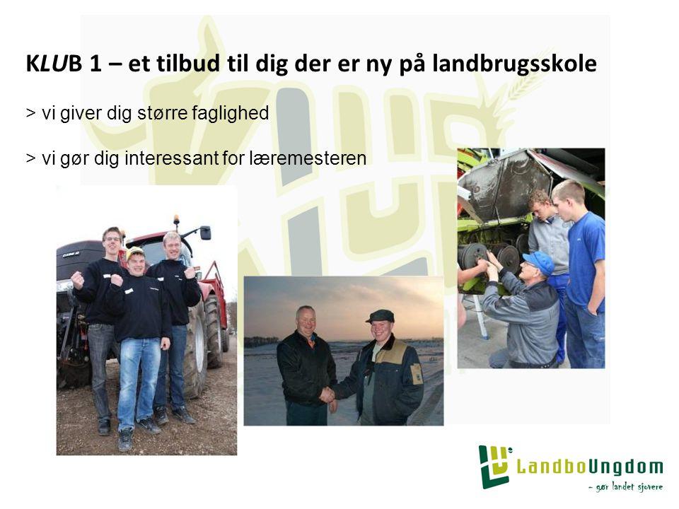 KLUB 1 – et tilbud til dig der er ny på landbrugsskole > vi giver dig større faglighed > vi gør dig interessant for læremesteren