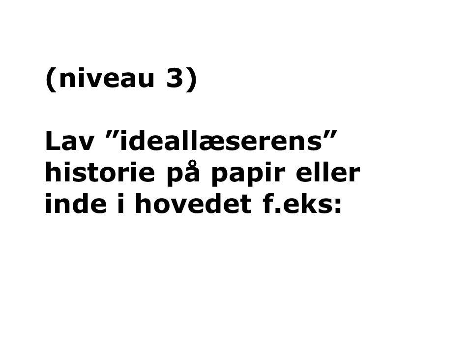 (niveau 3) Lav ideallæserens historie på papir eller inde i hovedet f.eks: