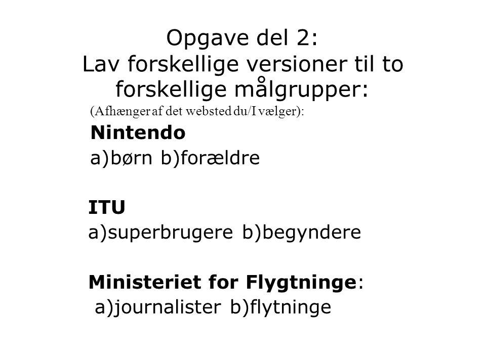 Opgave del 2: Lav forskellige versioner til to forskellige målgrupper: (Afhænger af det websted du/I vælger): Nintendo a)børn b)forældre ITU a)superbrugere b)begyndere Ministeriet for Flygtninge: a)journalister b)flytninge