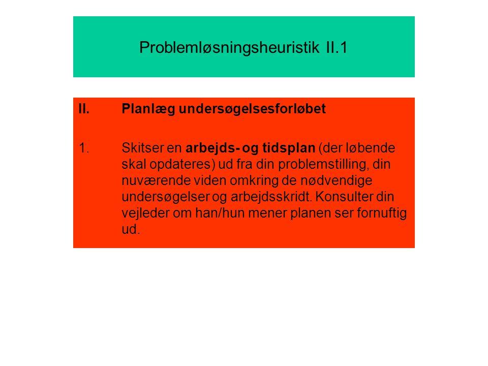 Problemløsningsheuristik II.1 II.Planlæg undersøgelsesforløbet 1.Skitser en arbejds- og tidsplan (der løbende skal opdateres) ud fra din problemstilling, din nuværende viden omkring de nødvendige undersøgelser og arbejdsskridt.