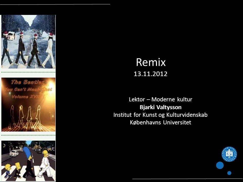 Remix 13.11.2012 Lektor – Moderne kultur Bjarki Valtysson Institut for Kunst og Kulturvidenskab Københavns Universitet