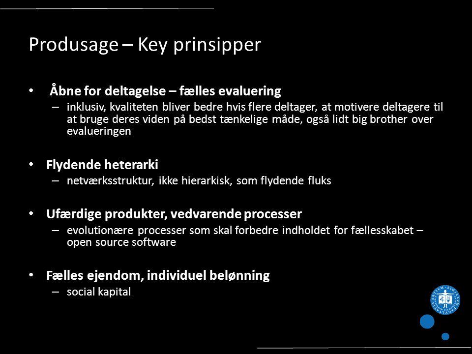 Produsage – Key prinsipper Åbne for deltagelse – fælles evaluering – inklusiv, kvaliteten bliver bedre hvis flere deltager, at motivere deltagere til at bruge deres viden på bedst tænkelige måde, også lidt big brother over evalueringen Flydende heterarki – netværksstruktur, ikke hierarkisk, som flydende fluks Ufærdige produkter, vedvarende processer – evolutionære processer som skal forbedre indholdet for fællesskabet – open source software Fælles ejendom, individuel belønning – social kapital