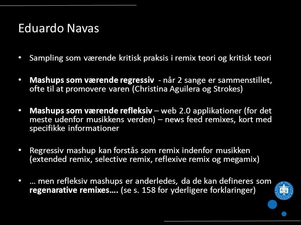 Eduardo Navas Sampling som værende kritisk praksis i remix teori og kritisk teori Mashups som værende regressiv - når 2 sange er sammenstillet, ofte til at promovere varen (Christina Aguilera og Strokes) Mashups som værende refleksiv – web 2.0 applikationer (for det meste udenfor musikkens verden) – news feed remixes, kort med specifikke informationer Regressiv mashup kan forstås som remix indenfor musikken (extended remix, selective remix, reflexive remix og megamix) … men refleksiv mashups er anderledes, da de kan defineres som regenarative remixes….