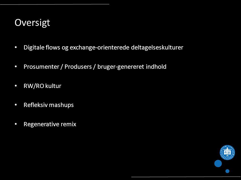 Oversigt Digitale flows og exchange-orienterede deltagelseskulturer Prosumenter / Produsers / bruger-genereret indhold RW/RO kultur Refleksiv mashups Regenerative remix