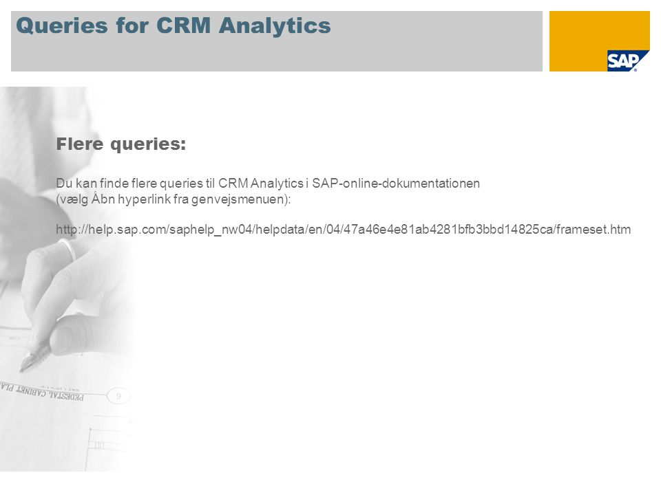 Queries for CRM Analytics Flere queries: Du kan finde flere queries til CRM Analytics i SAP-online-dokumentationen (vælg Åbn hyperlink fra genvejsmenuen): http://help.sap.com/saphelp_nw04/helpdata/en/04/47a46e4e81ab4281bfb3bbd14825ca/frameset.htm