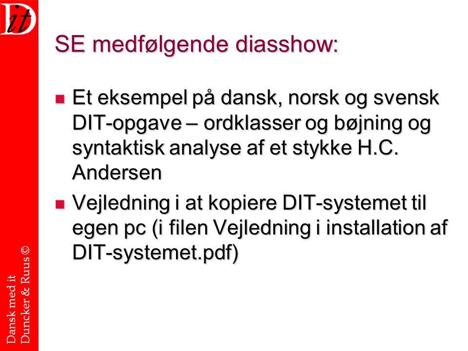 Dansk med it Duncker & Ruus © SE medfølgende diasshow: Et eksempel på dansk, norsk og svensk DIT-opgave – ordklasser og bøjning og syntaktisk analyse af et stykke H.C.