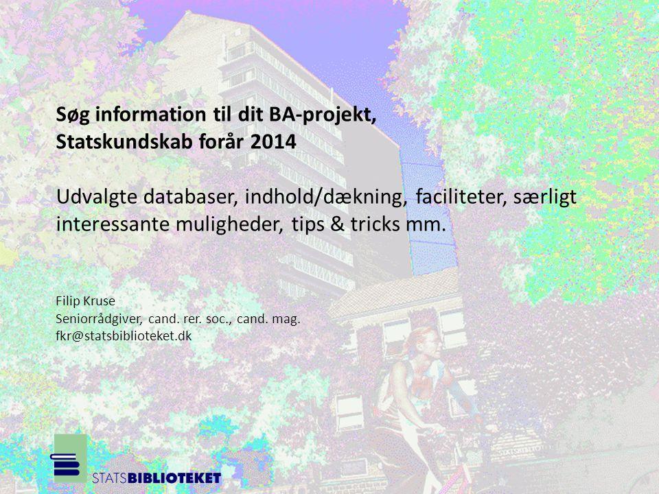 Søg information til dit BA-projekt, Statskundskab forår 2014 Udvalgte databaser, indhold/dækning, faciliteter, særligt interessante muligheder, tips & tricks mm.