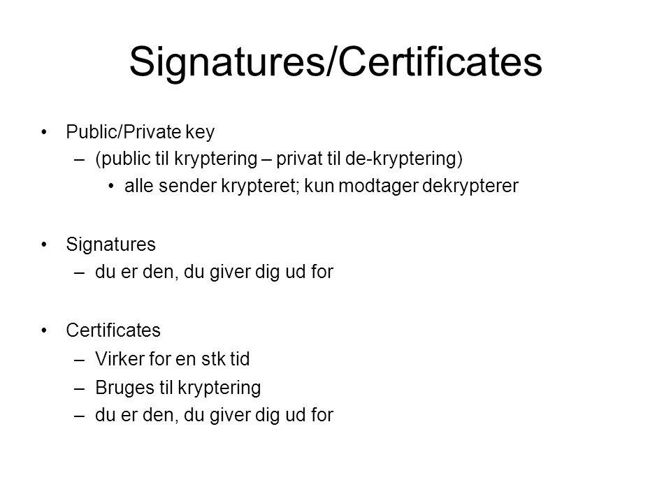 Signatures/Certificates Public/Private key –(public til kryptering – privat til de-kryptering) alle sender krypteret; kun modtager dekrypterer Signatures –du er den, du giver dig ud for Certificates –Virker for en stk tid –Bruges til kryptering –du er den, du giver dig ud for