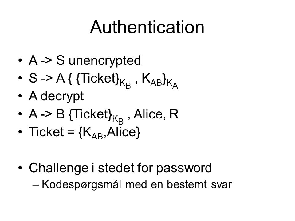 Authentication A -> S unencrypted S -> A { {Ticket} K B, K AB } K A A decrypt A -> B {Ticket} K B, Alice, R Ticket = {K AB,Alice} Challenge i stedet for password –Kodespørgsmål med en bestemt svar