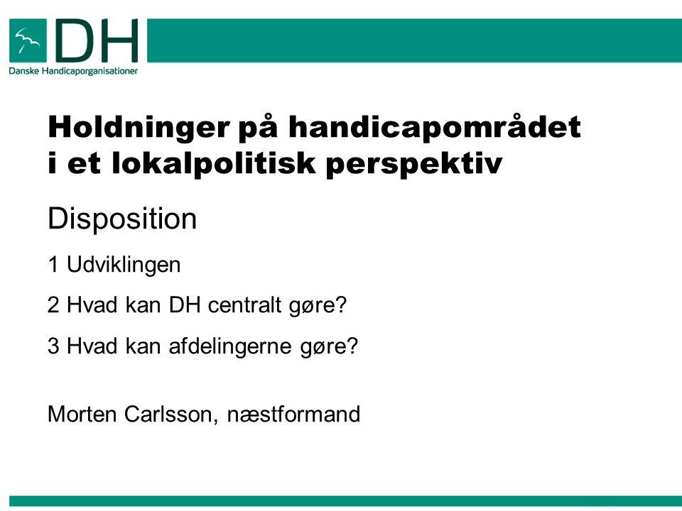 Holdninger på handicapområdet i et lokalpolitisk perspektiv Disposition 1 Udviklingen 2 Hvad kan DH centralt gøre.