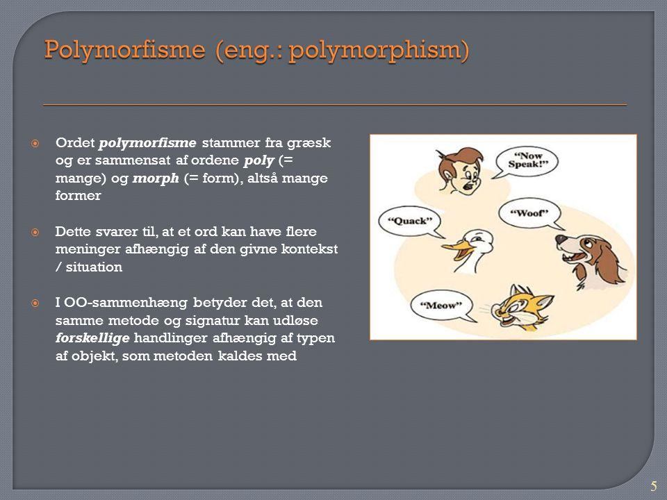 5  Ordet polymorfisme stammer fra græsk og er sammensat af ordene poly (= mange) og morph (= form), altså mange former  Dette svarer til, at et ord kan have flere meninger afhængig af den givne kontekst / situation  I OO-sammenhæng betyder det, at den samme metode og signatur kan udløse forskellige handlinger afhængig af typen af objekt, som metoden kaldes med