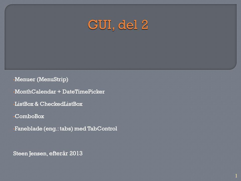 1 Menuer (MenuStrip) MonthCalendar + DateTimePicker ListBox & CheckedListBox ComboBox Faneblade (eng.: tabs) med TabControl Steen Jensen, efterår 2013