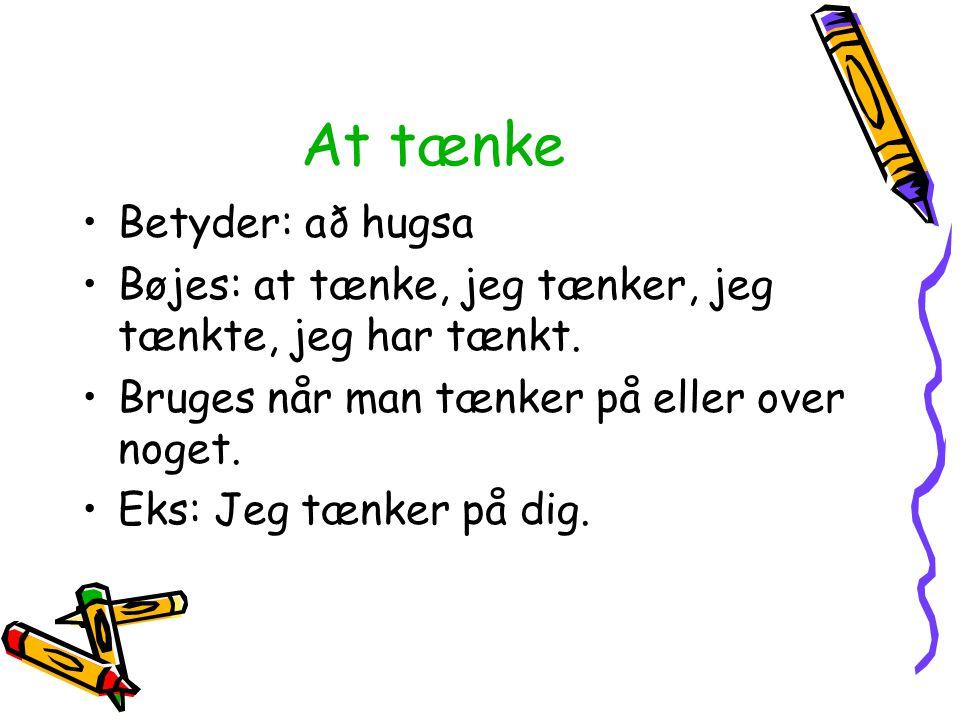 At tænke Betyder: að hugsa Bøjes: at tænke, jeg tænker, jeg tænkte, jeg har tænkt. Bruges når man tænker på eller over noget. Eks: Jeg tænker på dig.