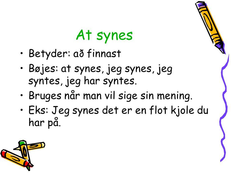At synes Betyder: að finnast Bøjes: at synes, jeg synes, jeg syntes, jeg har syntes. Bruges når man vil sige sin mening. Eks: Jeg synes det er en flot