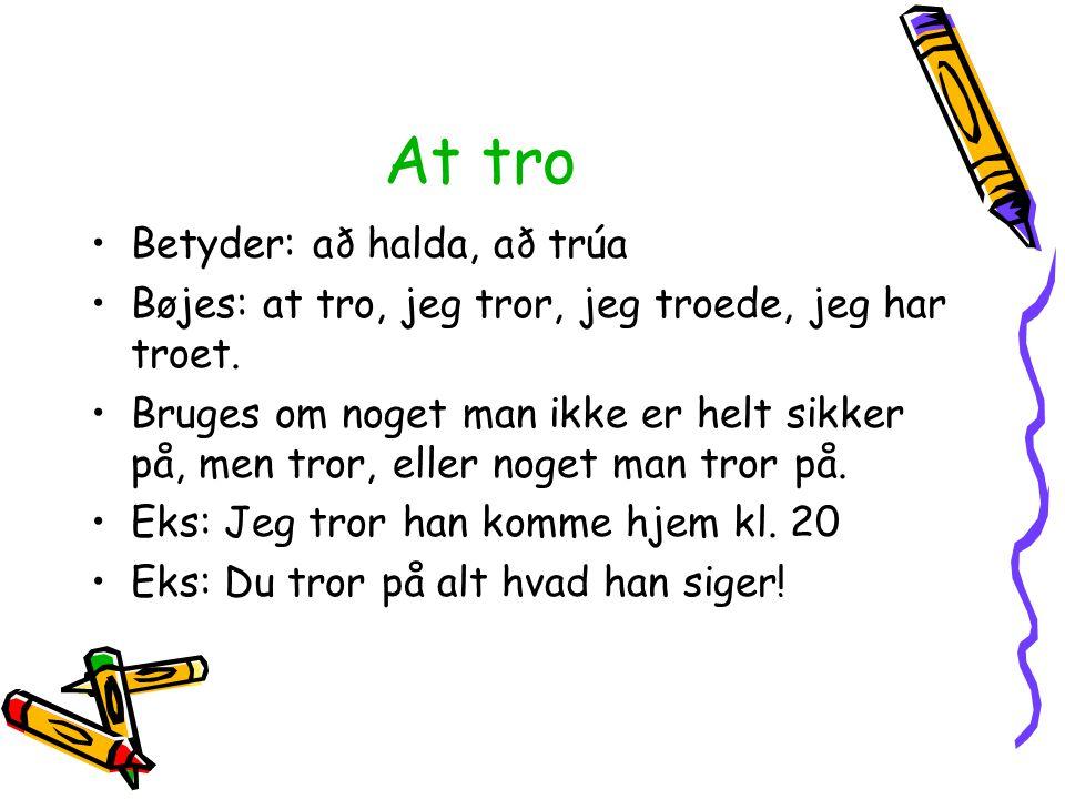 At tro Betyder: að halda, að trúa Bøjes: at tro, jeg tror, jeg troede, jeg har troet. Bruges om noget man ikke er helt sikker på, men tror, eller noge
