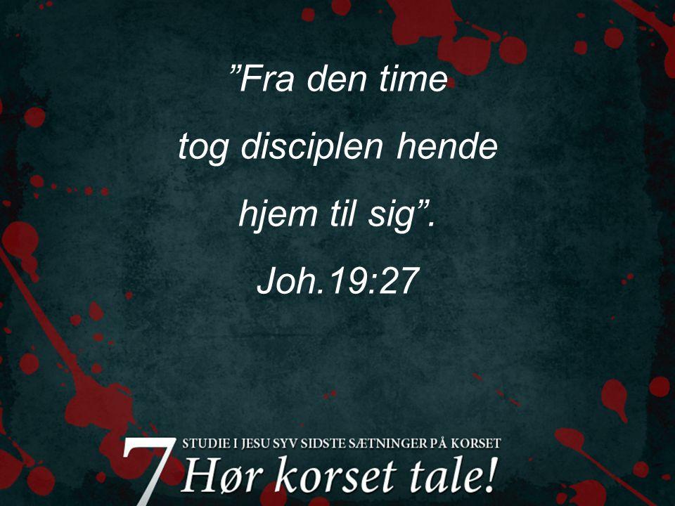 Fra den time tog disciplen hende hjem til sig . Joh.19:27