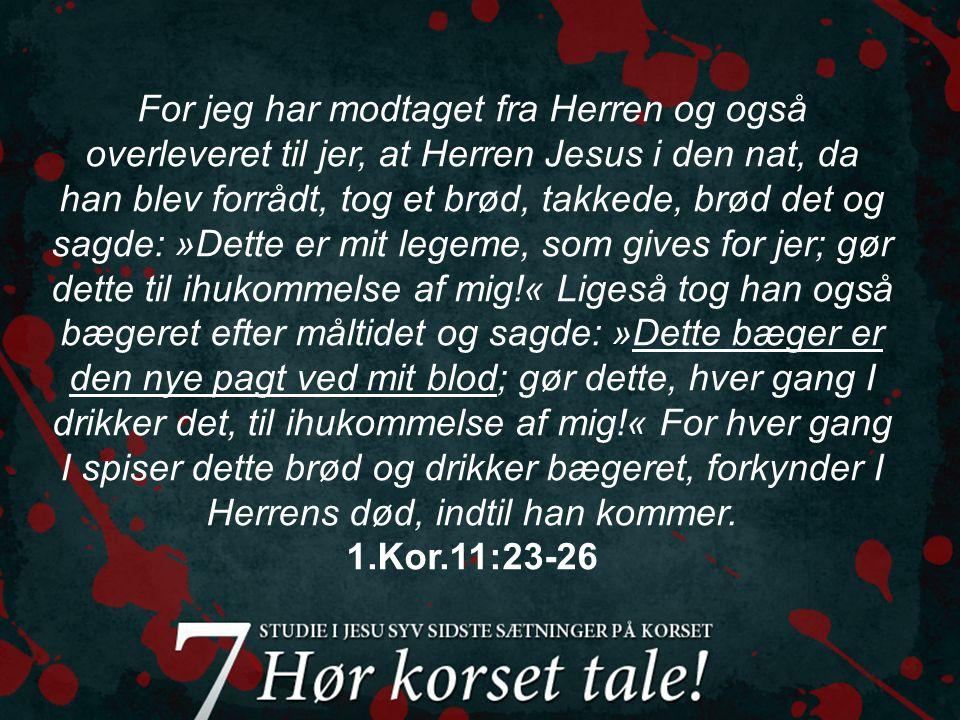 For jeg har modtaget fra Herren og også overleveret til jer, at Herren Jesus i den nat, da han blev forrådt, tog et brød, takkede, brød det og sagde: »Dette er mit legeme, som gives for jer; gør dette til ihukommelse af mig!« Ligeså tog han også bægeret efter måltidet og sagde: »Dette bæger er den nye pagt ved mit blod; gør dette, hver gang I drikker det, til ihukommelse af mig!« For hver gang I spiser dette brød og drikker bægeret, forkynder I Herrens død, indtil han kommer.
