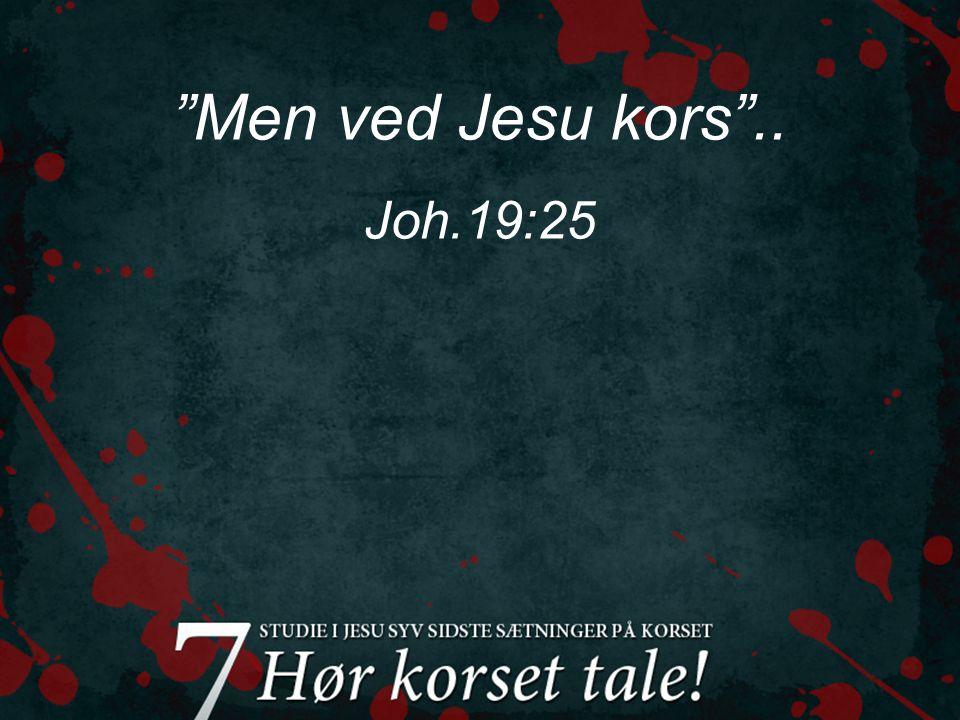 Men ved Jesu kors .. Joh.19:25