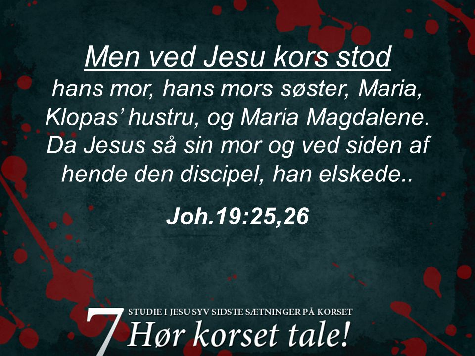 Men ved Jesu kors stod hans mor, hans mors søster, Maria, Klopas' hustru, og Maria Magdalene.