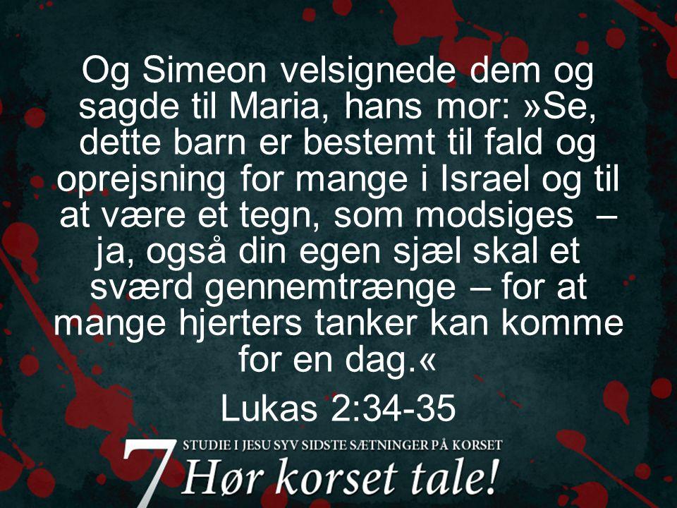 Og Simeon velsignede dem og sagde til Maria, hans mor: »Se, dette barn er bestemt til fald og oprejsning for mange i Israel og til at være et tegn, som modsiges – ja, også din egen sjæl skal et sværd gennemtrænge – for at mange hjerters tanker kan komme for en dag.« Lukas 2:34-35