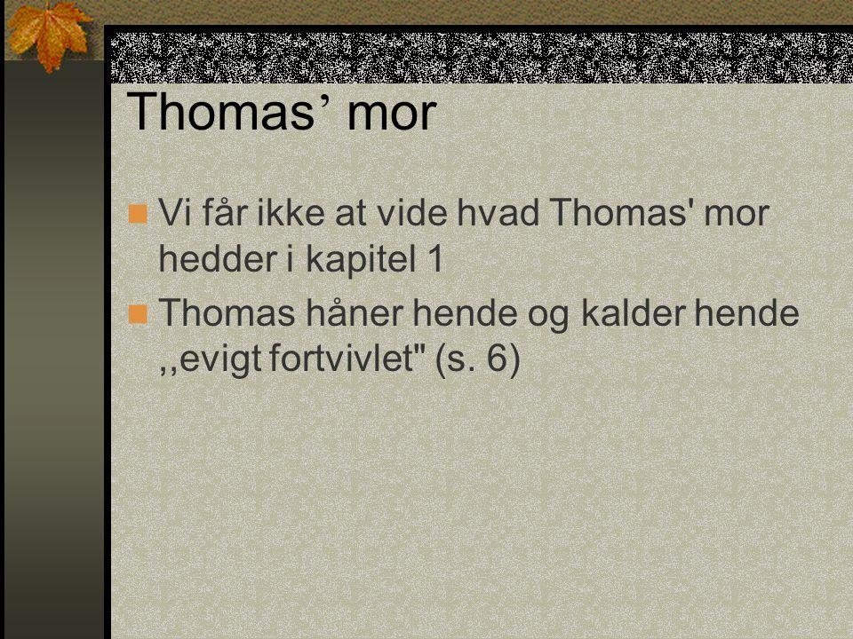 Thomas ' mor Vi får ikke at vide hvad Thomas mor hedder i kapitel 1 Thomas håner hende og kalder hende,,evigt fortvivlet (s.